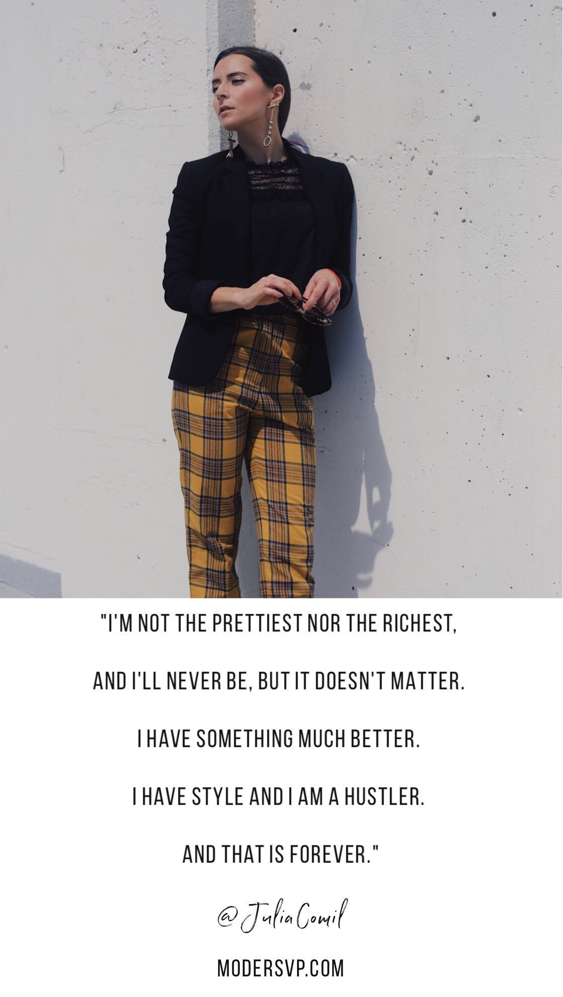 """Best Style Quotes - Fashion Quotes """"I'm not the prettiest nor the richest, and I'll never be, but it doesn't matter. I have something much better. I have style and I am a hustler. And that is forever."""""""" Julia Comil Fashion Blogger - - Read more style quotes from Anna Wintour, Diane Von Furstenberg, Coco Chanel and other fashion designers and style icons on Houseofcomil.com"""